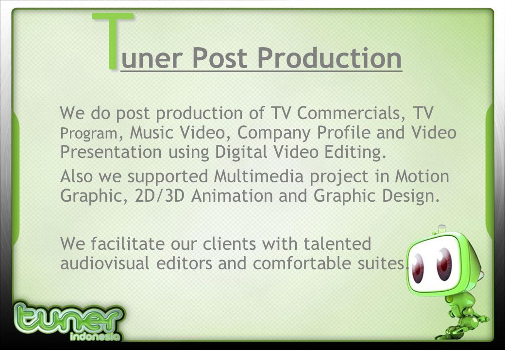 uner Post Production We do post production of TV Commercials, TV Program, Music Video, Company Profile and Video Presentation using Digital Video Editing.