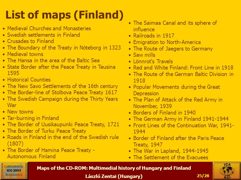 Maps of the CD-ROM: Multimedial history of Hungary and Finland László Zentai (Hungary) 25/28 List of maps (Finland) Medieval Churches and Monasteries Swedish settlements in Finland Crusades to Finland The Boundary of the Treaty in Nöteborg in 1323 Medieval towns The Hansa in the area of the Baltic Sea State Border after the Peace Treaty in Teusina 1595 Historical Counties The New Savo Settlements of the 16th century The Border-line of Stolbova Peace Treaty 1617 The Swedish Campaign during the Thirty Years War New towns Tar-burning in Finland The Border of Uusikaupunki Peace Treaty, 1721 The Border of Turku Peace Treaty Roads in Finland in the end of the Swedish rule (1807) The Border of Hamina Peace Treaty - Autonomous Finland The Saimaa Canal and its sphere of influence Railroads in 1917 Emigration to North-America The Route of Jaegers to Germany Saw mills Lönnrot s Travels Red and White Finland: Front Line in 1918 The Route of the German Baltic Division in 1918 Popular Movements during the Great Depression The Plan of Attack of the Red Army in November, 1939 Borders of Finland in 1940 The German Army in Finland 1941-1944 Front Lines of the Continuation War, 1941- 1944 Border of Finland after the Paris Peace Treaty, 1947 The War in Lapland, 1944-1945 The Settlement of the Evacuees