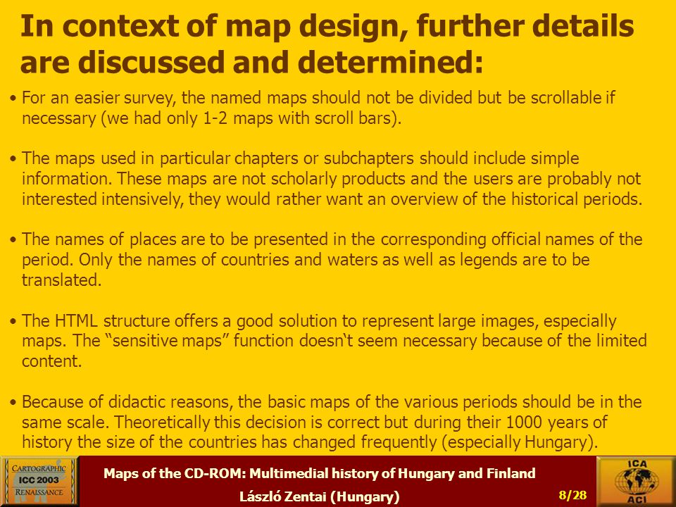 Maps of the CD-ROM: Multimedial history of Hungary and Finland László Zentai (Hungary) 8/28 In context of map design, further details are discussed and determined: For an easier survey, the named maps should not be divided but be scrollable if necessary (we had only 1-2 maps with scroll bars).