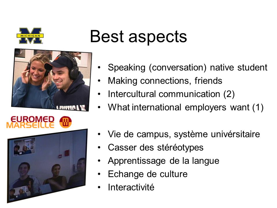 Best aspects Speaking (conversation) native student Making connections, friends Intercultural communication (2) What international employers want (1) Vie de campus, système univérsitaire Casser des stéréotypes Apprentissage de la langue Echange de culture Interactivité