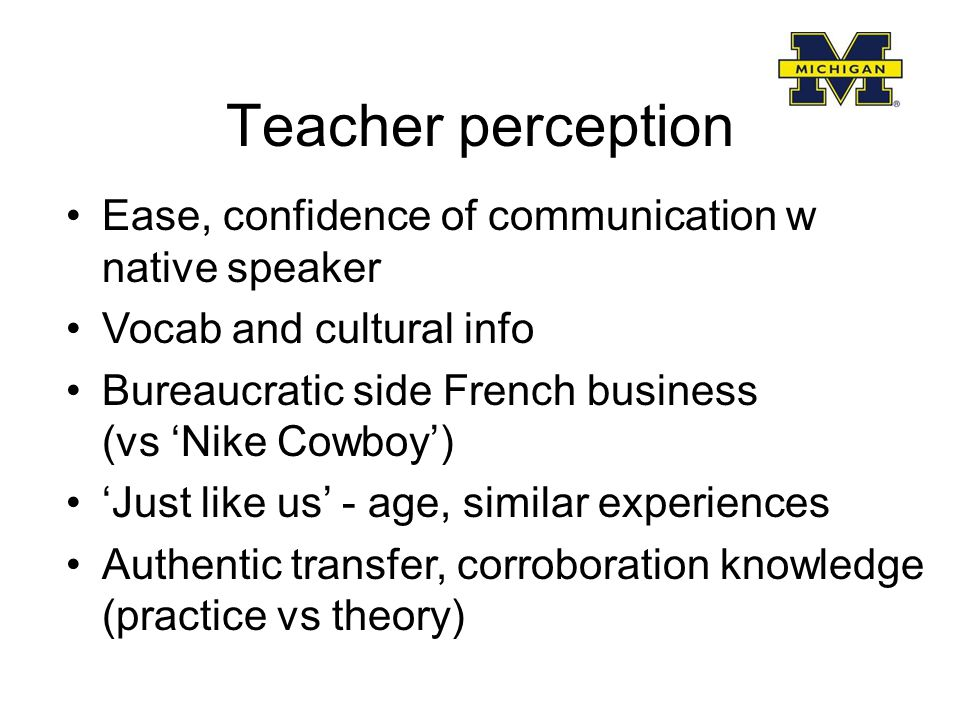 Teacher perception Ease, confidence of communication w native speaker Vocab and cultural info Bureaucratic side French business (vs 'Nike Cowboy') 'Just like us' - age, similar experiences Authentic transfer, corroboration knowledge (practice vs theory)