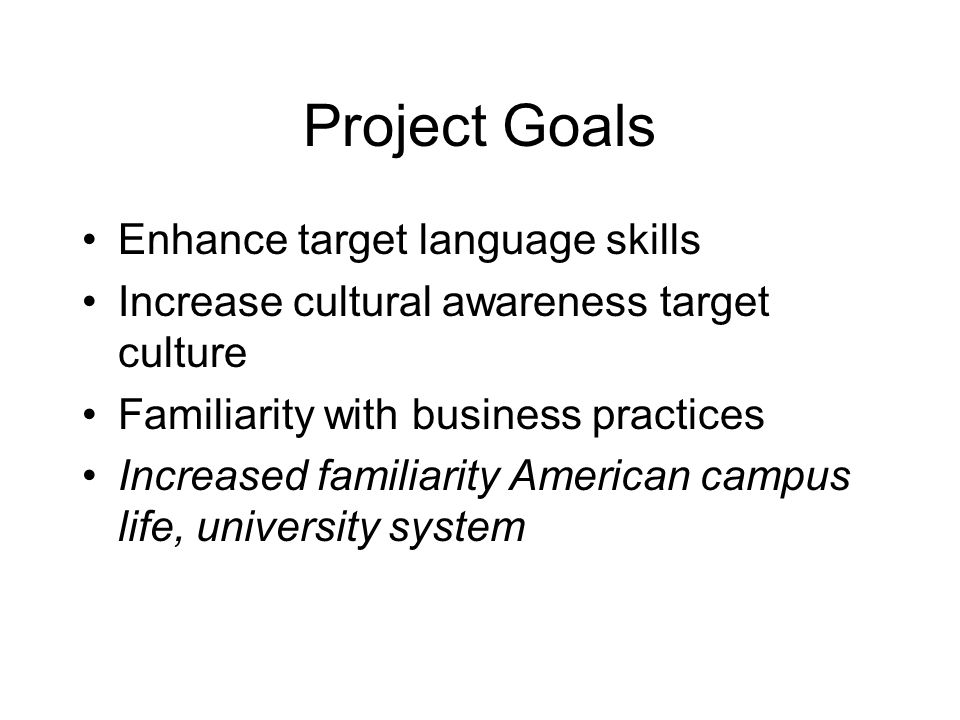 Project Goals Enhance target language skills Increase cultural awareness target culture Familiarity with business practices Increased familiarity American campus life, university system