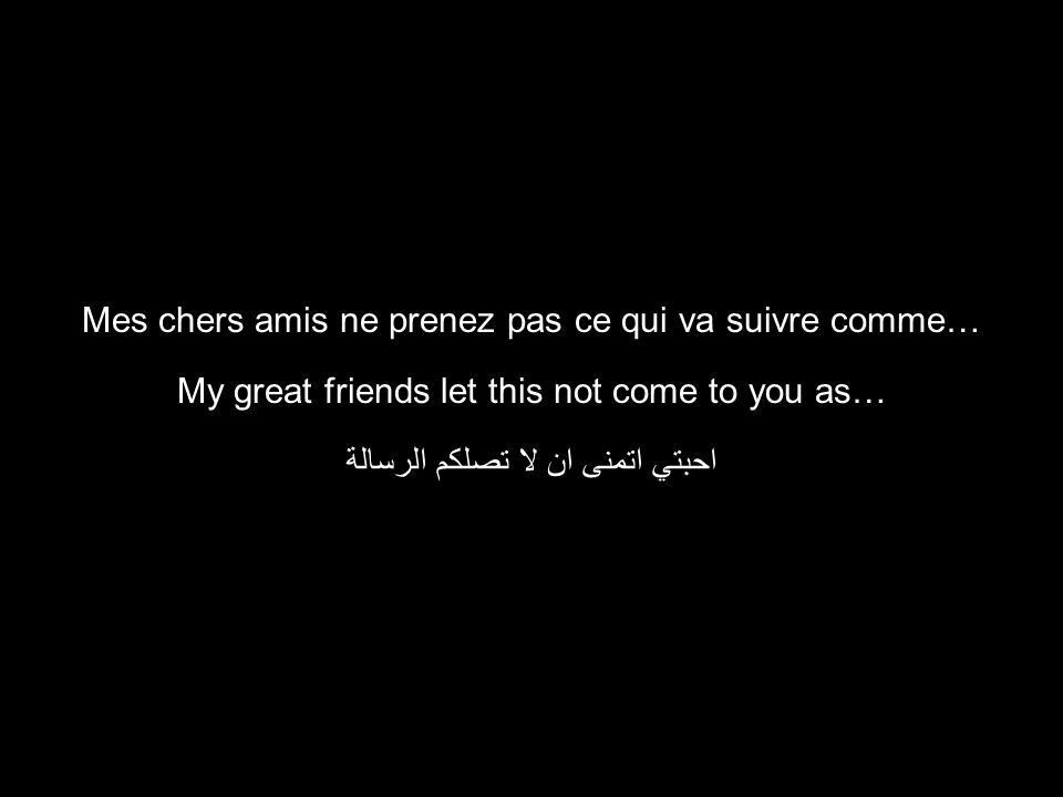 My great friends let this not come to you as… احبتي اتمنى ان لا تصلكم الرسالة Mes chers amis ne prenez pas ce qui va suivre comme…