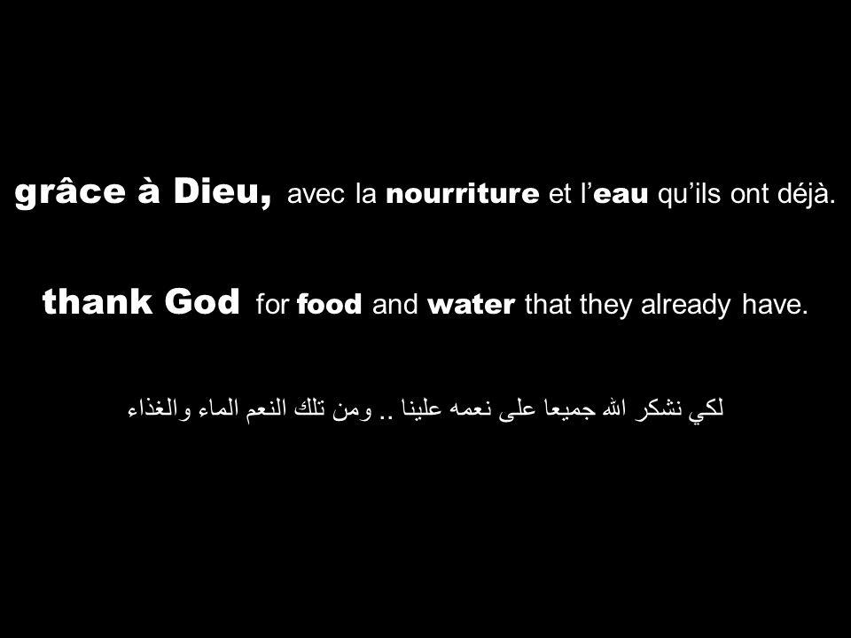 thank God for food and water that they already have. لكي نشكر الله جميعا على نعمه علينا.. ومن تلك النعم الماء والغذاء grâce à Dieu, avec la nourriture