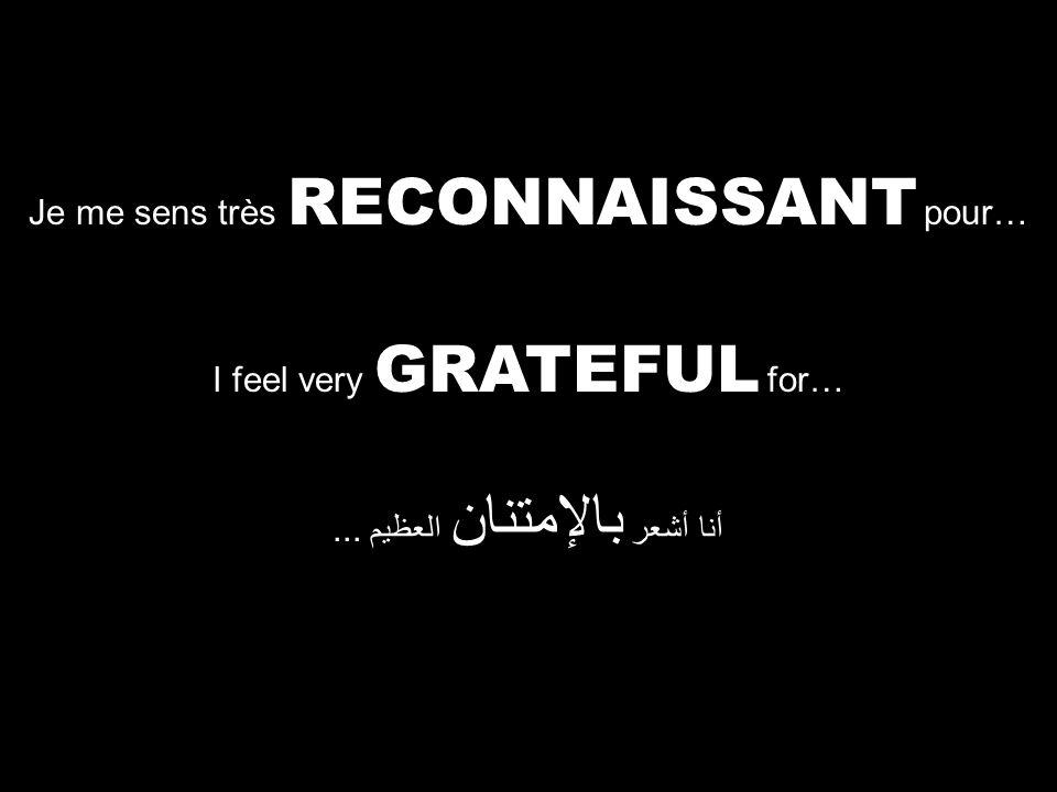 I feel very GRATEFUL for… أنا أشعر بالإمتنان العظيم... Je me sens très RECONNAISSANT pour…