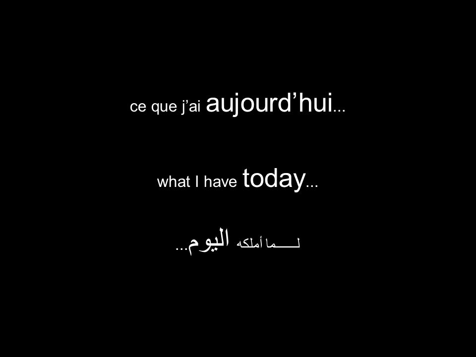 what I have today... لــــــما أملكه اليوم... ce que j'ai aujourd'hui...