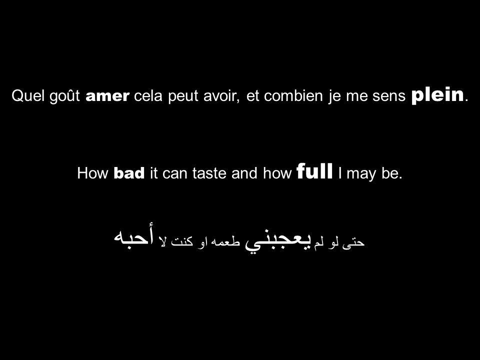 How bad it can taste and how full I may be. حتى لو لم يعجبني طعمه او كنت لا أحبه Quel goût amer cela peut avoir, et combien je me sens plein.