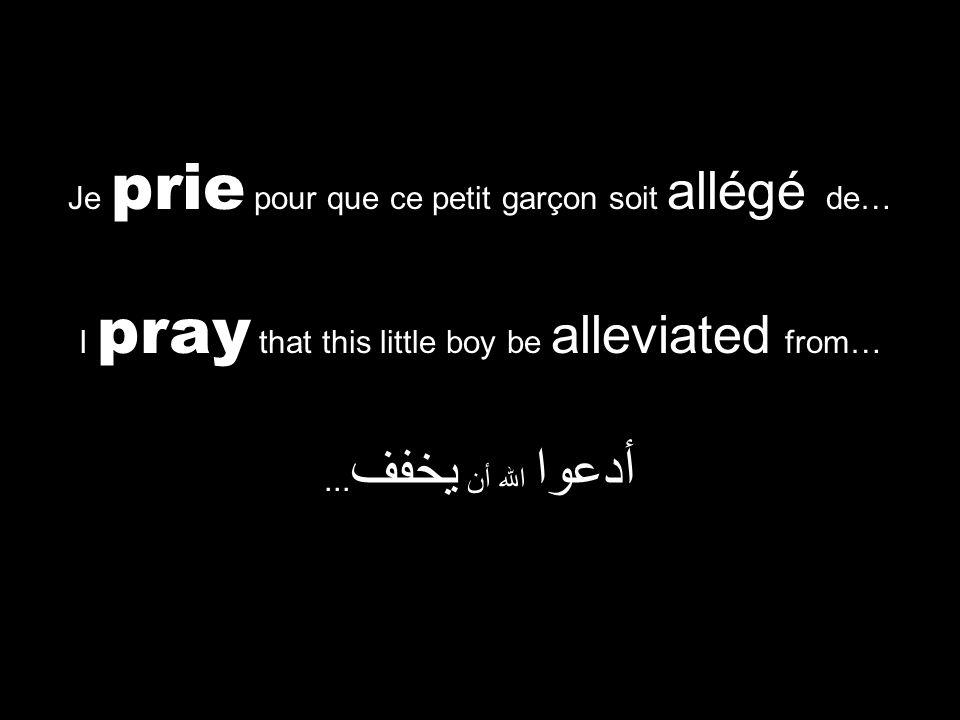 I pray that this little boy be alleviated from… أدعوا الله أن يخفف... Je prie pour que ce petit garçon soit allégé de…