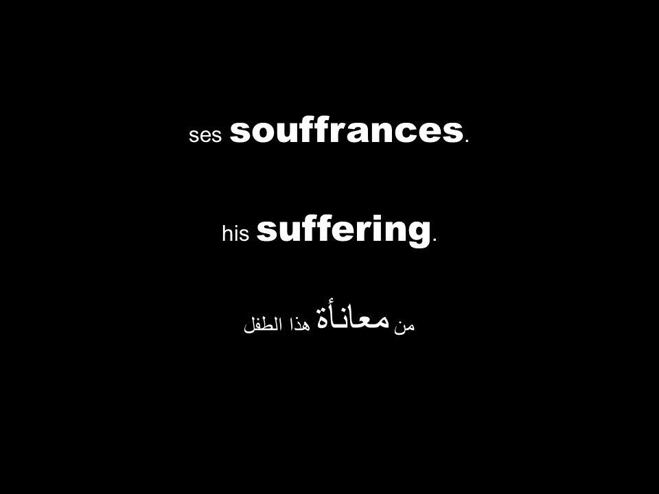 his suffering. من معانأة هذا الطفل ses souffrances.