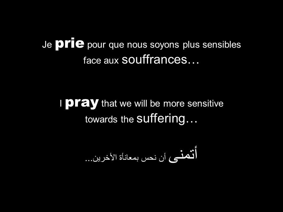 I pray that we will be more sensitive towards the suffering… أتمنى أن نحس بمعانأة الأخرين...