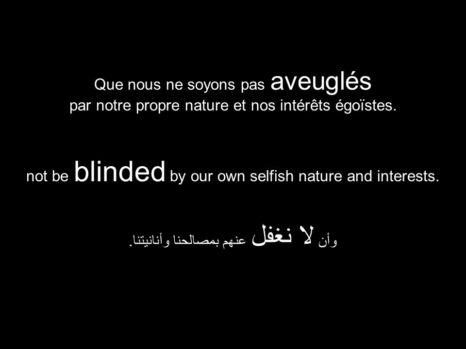 not be blinded by our own selfish nature and interests. وأن لا نغفل عنهم بمصالحنا وأنانيتنا. Que nous ne soyons pas aveuglés par notre propre nature e