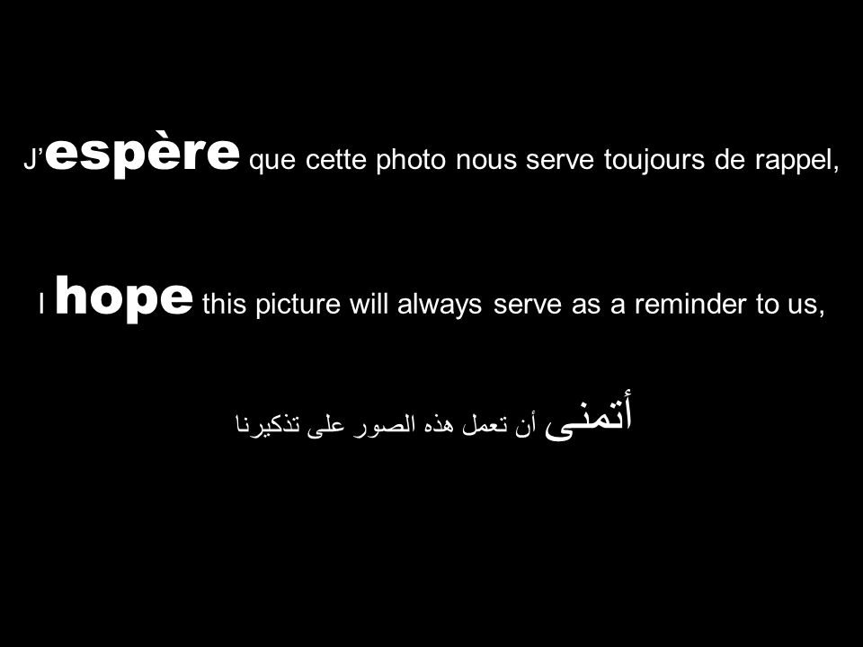 I hope this picture will always serve as a reminder to us, أتمنى أن تعمل هذه الصور على تذكيرنا J' espère que cette photo nous serve toujours de rappel,