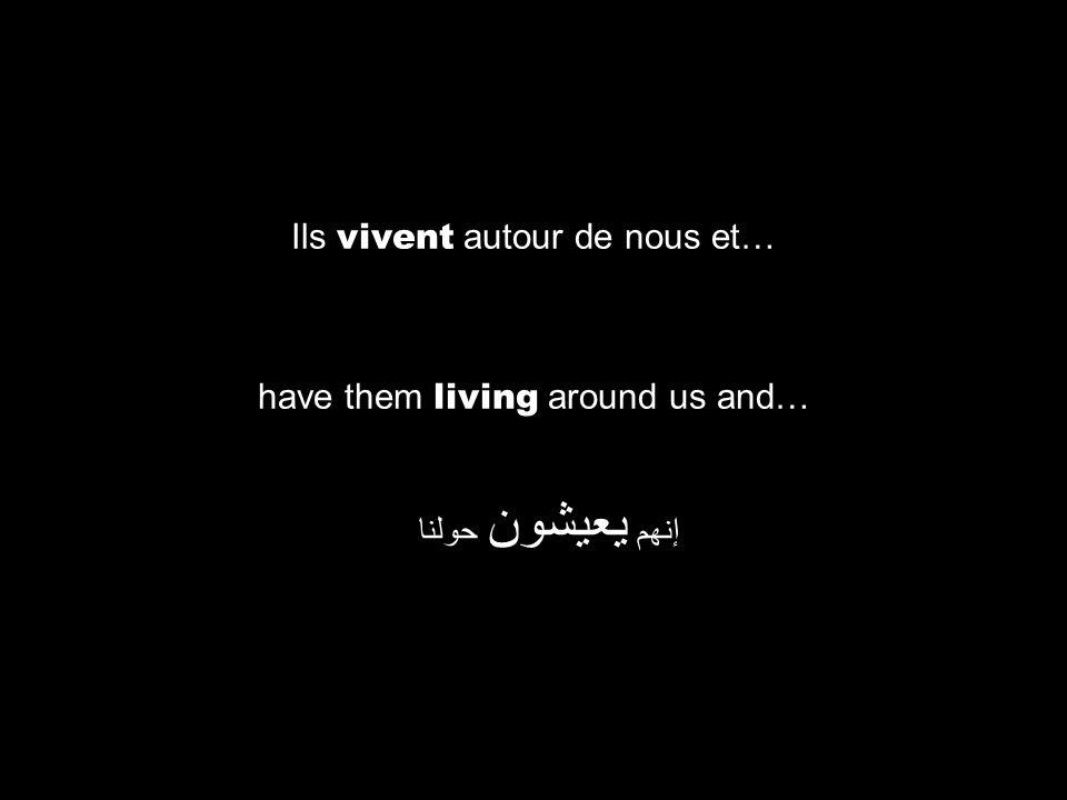 have them living around us and… إنهم يعيشون حولنا Ils vivent autour de nous et…