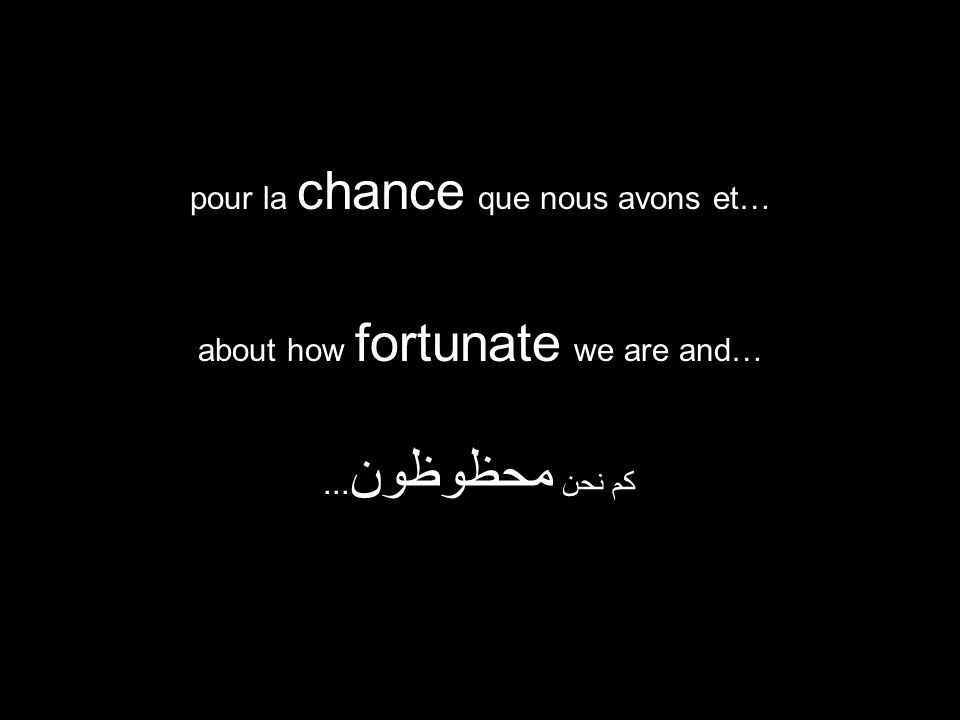 about how fortunate we are and… كم نحن محظوظون... pour la chance que nous avons et…
