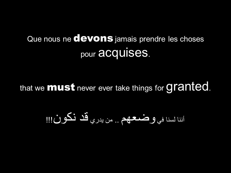 that we must never ever take things for granted. أننا لسنا في وضعهم.. من يدري قد نكون !!! Que nous ne devons jamais prendre les choses pour acquises.