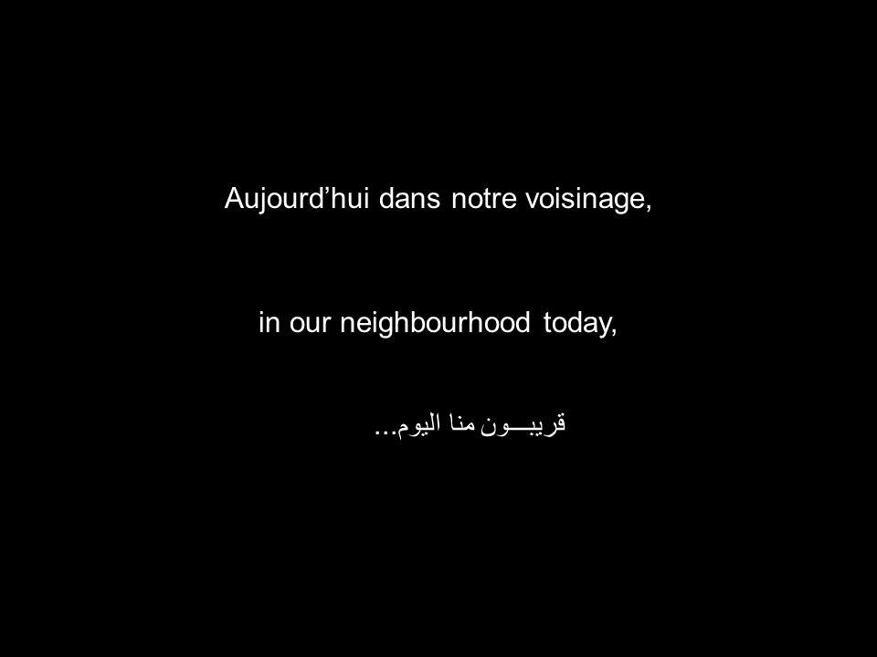 in our neighbourhood today, قريبـــون منا اليوم... Aujourd'hui dans notre voisinage,