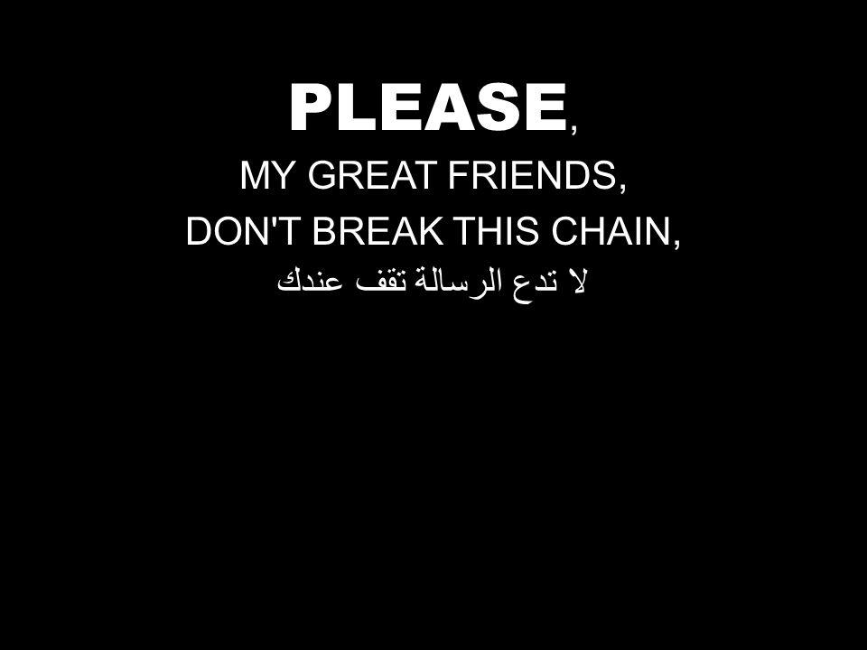 PLEASE, MY GREAT FRIENDS, DON T BREAK THIS CHAIN, لا تدع الرسالة تقف عندك
