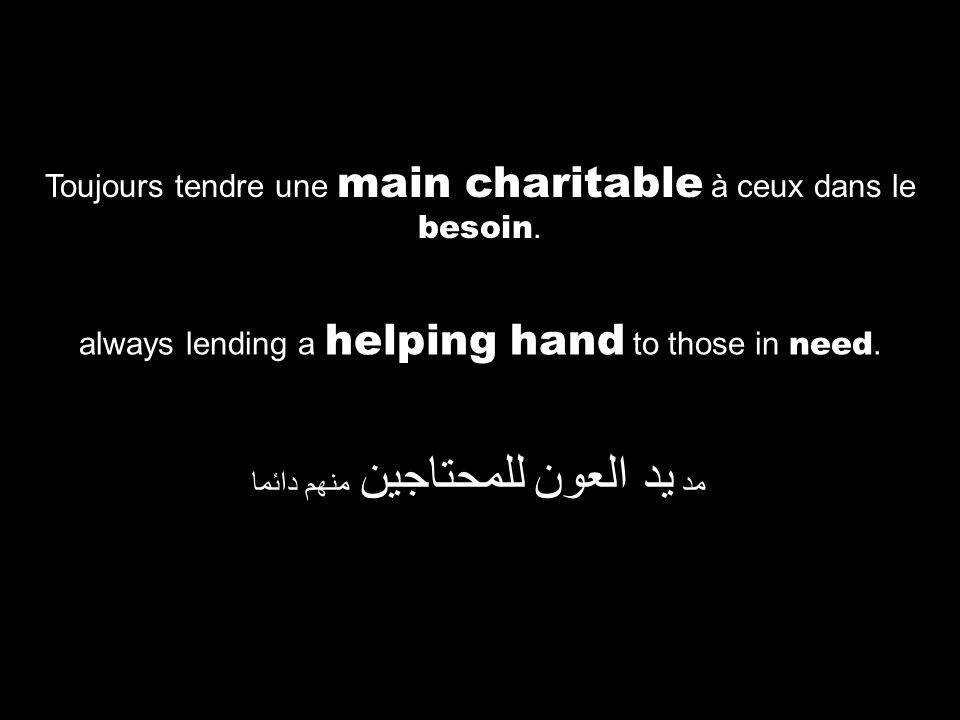 always lending a helping hand to those in need. مد يد العون للمحتاجين منهم دائما Toujours tendre une main charitable à ceux dans le besoin.