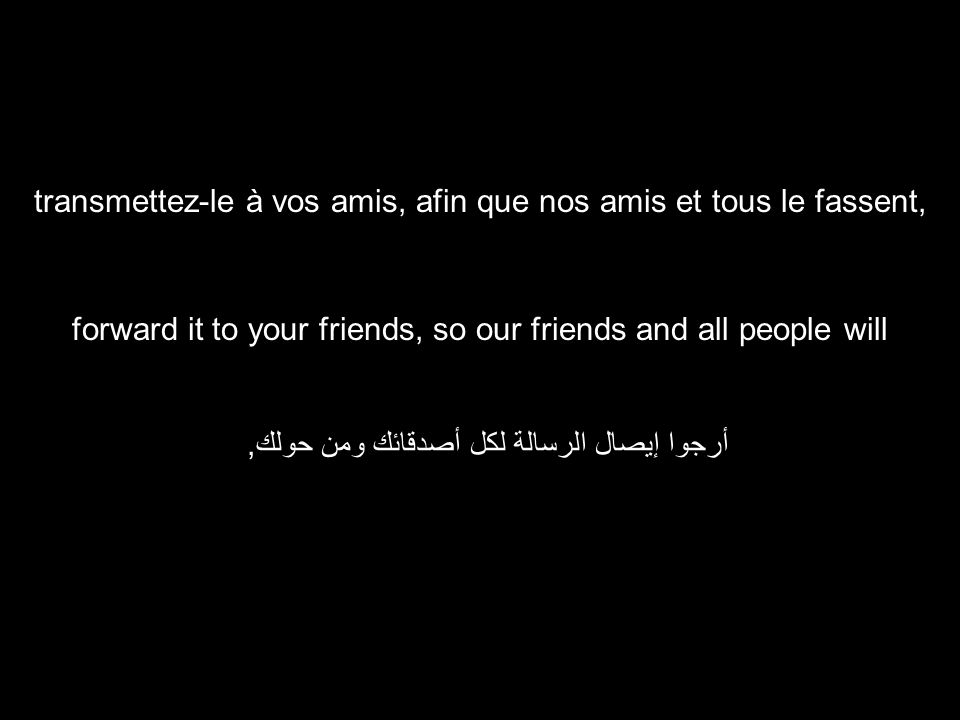 forward it to your friends, so our friends and all people will أرجوا إيصال الرسالة لكل أصدقائك ومن حولك, transmettez-le à vos amis, afin que nos amis et tous le fassent,