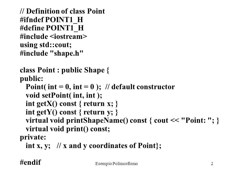 Esempio Polimorfismo2 // Definition of class Point #ifndef POINT1_H #define POINT1_H #include using std::cout; #include shape.h class Point : public Shape { public: Point( int = 0, int = 0 ); // default constructor void setPoint( int, int ); int getX() const { return x; } int getY() const { return y; } virtual void printShapeName() const { cout << Point: ; } virtual void print() const; private: int x, y; // x and y coordinates of Point}; #endif