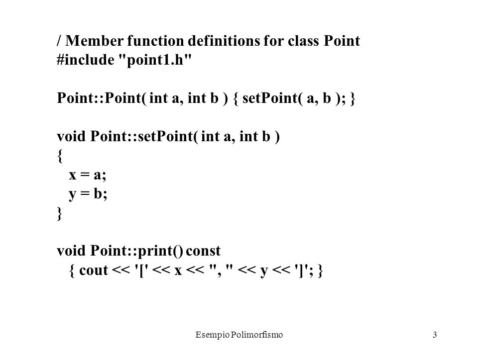 Esempio Polimorfismo3 / Member function definitions for class Point #include point1.h Point::Point( int a, int b ) { setPoint( a, b ); } void Point::setPoint( int a, int b ) { x = a; y = b; } void Point::print() const { cout << [ << x << , << y << ] ; }