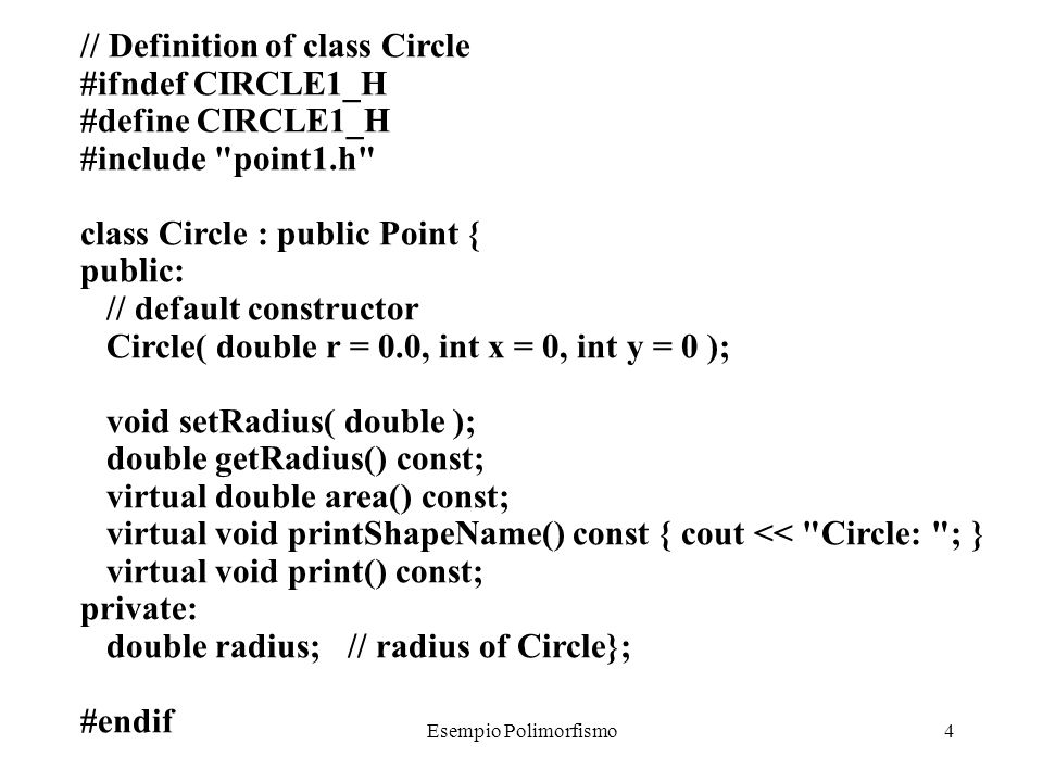 Esempio Polimorfismo5 // Member function definitions for class Circle #include using std::cout; #include circle1.h Circle::Circle( double r, int a, int b ) : Point( a, b ) // call base-class constructor { setRadius( r ); } void Circle::setRadius( double r ) { radius = r > 0 .