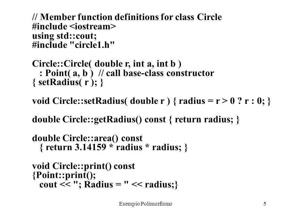 Esempio Polimorfismo6 // Definition of class Cylinder #ifndef CYLINDR1_H #define CYLINDR1_H #include circle1.h class Cylinder : public Circle { public: // default constructor Cylinder( double h = 0.0, double r = 0.0, int x = 0, int y = 0 ); void setHeight( double ); double getHeight(); virtual double area() const; virtual double volume() const; virtual void printShapeName() const {cout << Cylinder: ;} virtual void print() const; private: double height; // height of Cylinder}; #endif