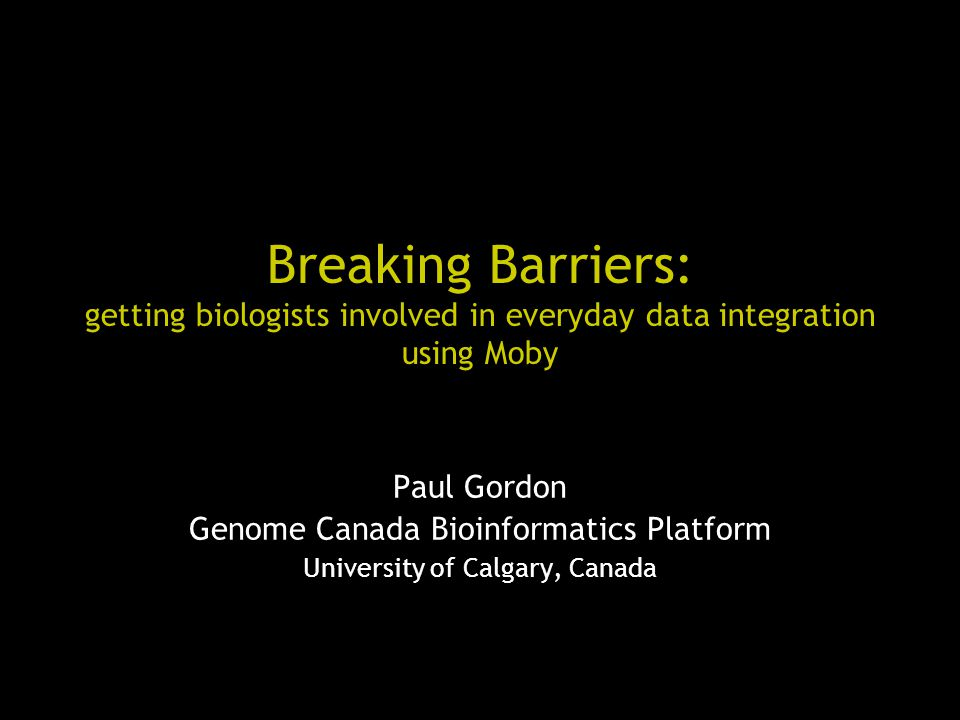 Breaking Barriers: getting biologists involved in everyday data integration using Moby Paul Gordon Genome Canada Bioinformatics Platform University of Calgary, Canada