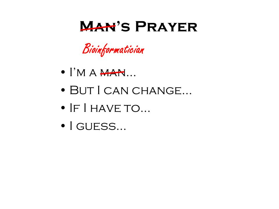 Man's Prayer I'm a man… But I can change… If I have to… I guess… Bioinformatician