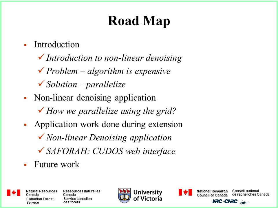 Natural Resources Canada Ressources naturelles Canada Canadian Forest Service Service canadien des forêts Conseil national de recherches Canada National Research Council of Canada Road Map  Introduction Introduction to non-linear denoising Problem – algorithm is expensive Solution – parallelize  Non-linear denoising application How we parallelize using the grid.