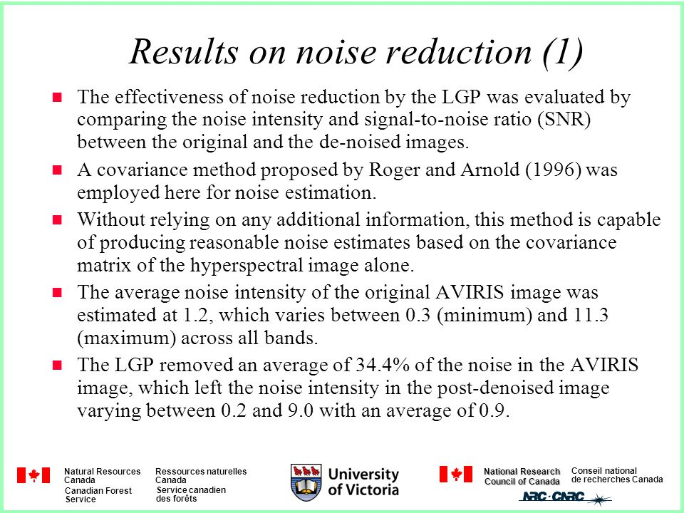 Natural Resources Canada Ressources naturelles Canada Canadian Forest Service Service canadien des forêts Conseil national de recherches Canada National Research Council of Canada Results on noise reduction (1) The effectiveness of noise reduction by the LGP was evaluated by comparing the noise intensity and signal-to-noise ratio (SNR) between the original and the de-noised images.