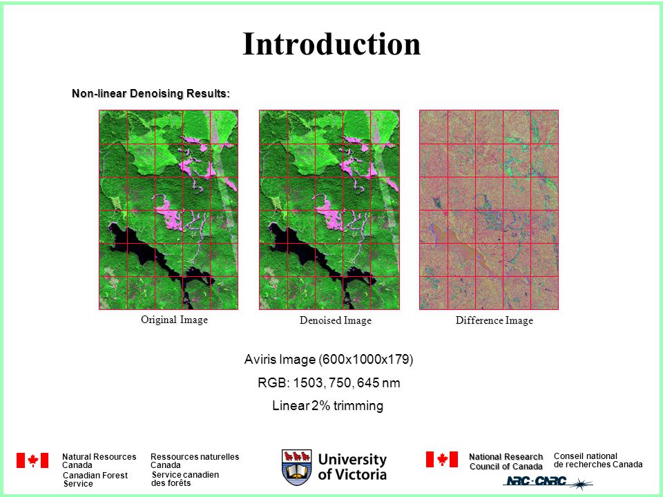Natural Resources Canada Ressources naturelles Canada Canadian Forest Service Service canadien des forêts Conseil national de recherches Canada National Research Council of Canada Introduction Original Image Difference Image Denoised Image Aviris Image (600x1000x179) RGB: 1503, 750, 645 nm Linear 2% trimming Non-linear Denoising Results: