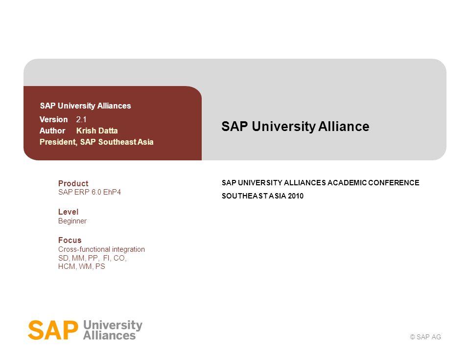 © SAP AG SAP University Alliance SAP UNIVERSITY ALLIANCES ACADEMIC CONFERENCE SOUTHEAST ASIA 2010 SAP University Alliances Version 2.1 Author Krish Da