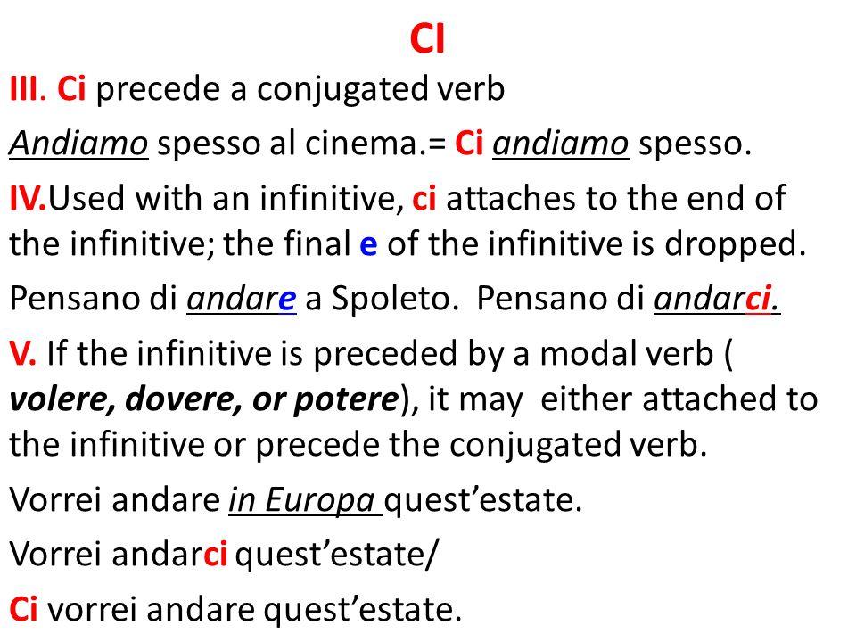 CI III. Ci precede a conjugated verb Andiamo spesso al cinema.= Ci andiamo spesso. IV.Used with an infinitive, ci attaches to the end of the infinitiv