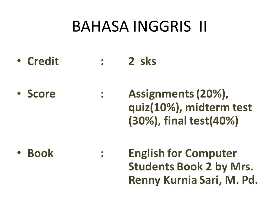 BAHASA INGGRIS II Credit:2 sks Score:Assignments (20%), quiz(10%), midterm test (30%), final test(40%) Book:English for Computer Students Book 2 by Mrs.