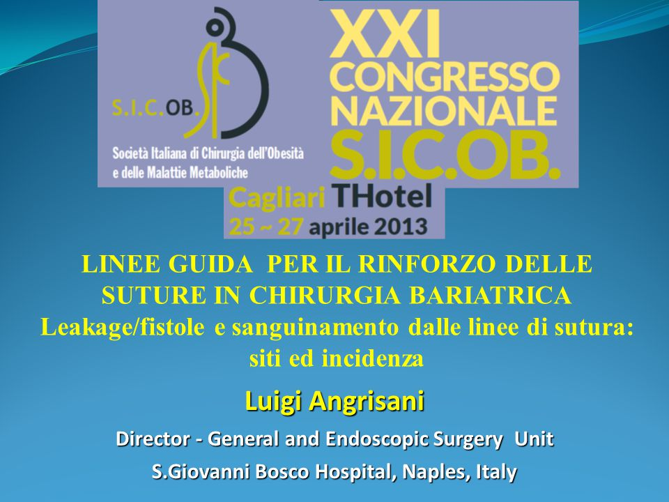 Luigi Angrisani Director - General and Endoscopic Surgery Unit S.Giovanni Bosco Hospital, Naples, Italy LINEE GUIDA PER IL RINFORZO DELLE SUTURE IN CHIRURGIA BARIATRICA Leakage/fistole e sanguinamento dalle linee di sutura: siti ed incidenza