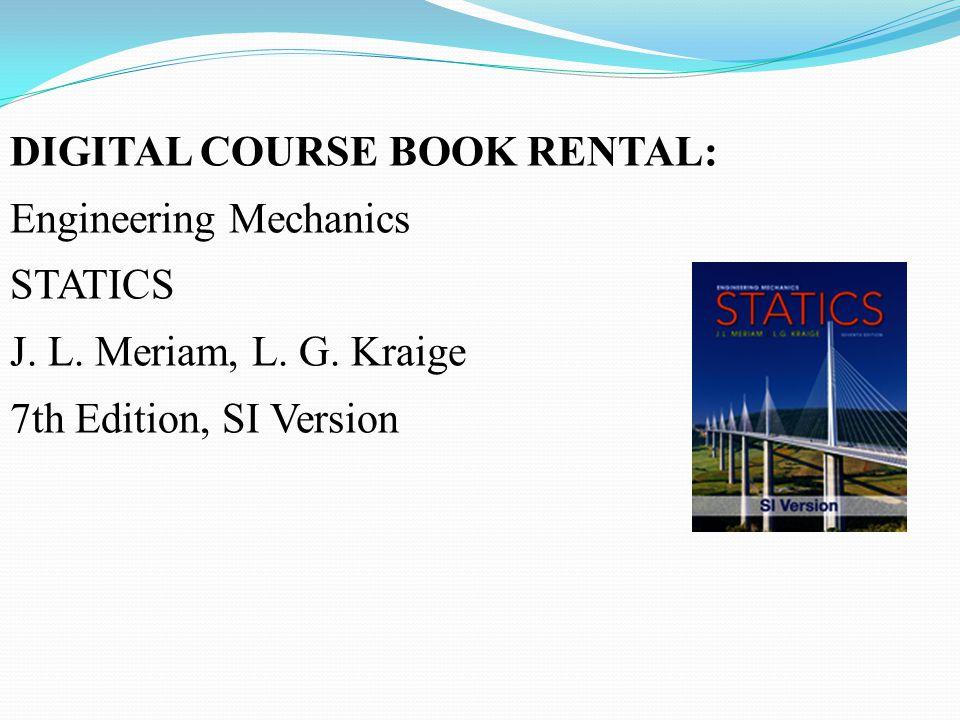 DIGITAL COURSE BOOK RENTAL: Engineering Mechanics STATICS J. L. Meriam, L. G. Kraige 7th Edition, SI Version