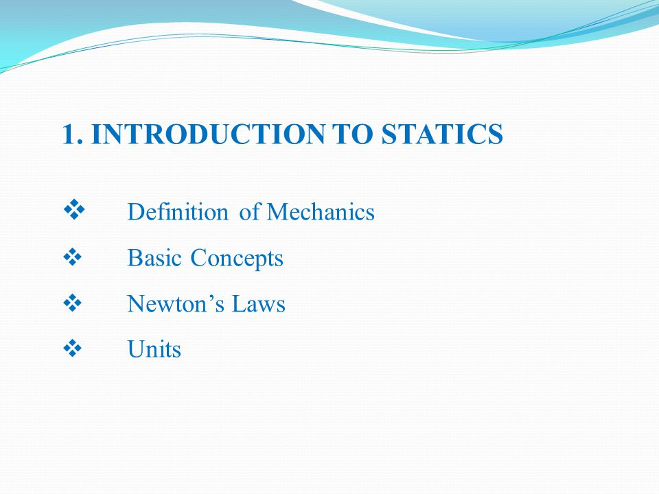 1. INTRODUCTION TO STATICS  Definition of Mechanics  Basic Concepts  Newton's Laws  Units