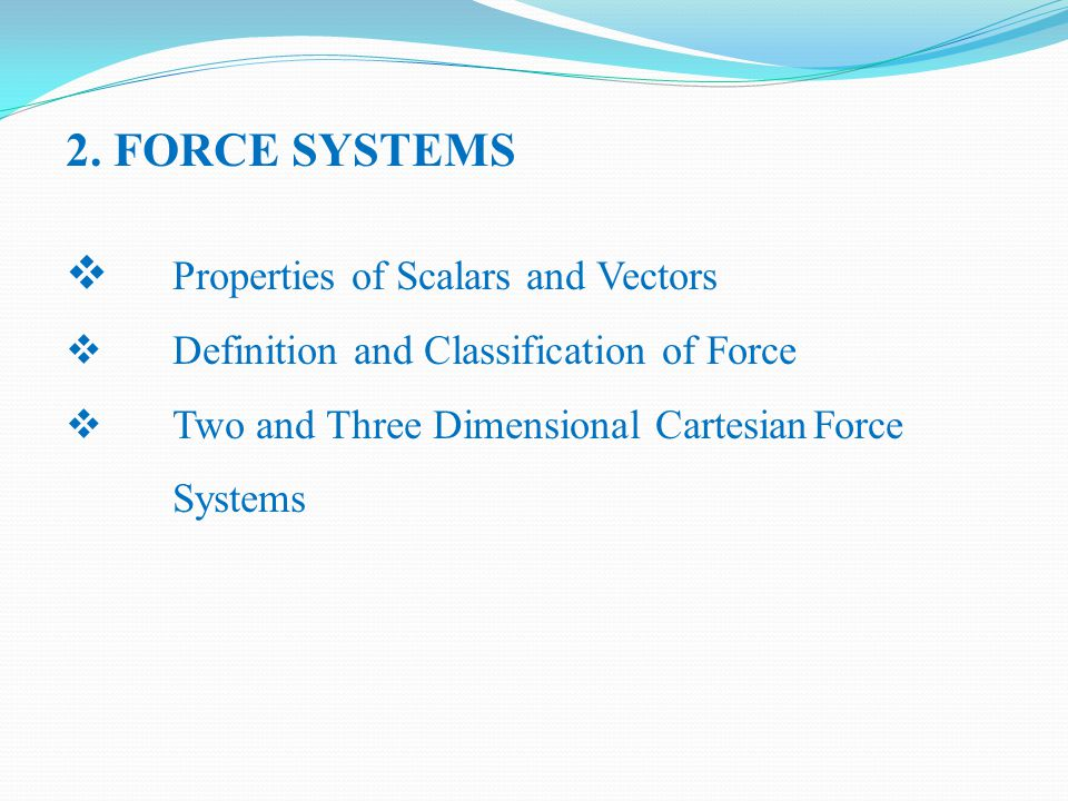 2. FORCE SYSTEMS  Properties of Scalars and Vectors  Definition and Classification of Force  Two and Three Dimensional CartesianForce Systems