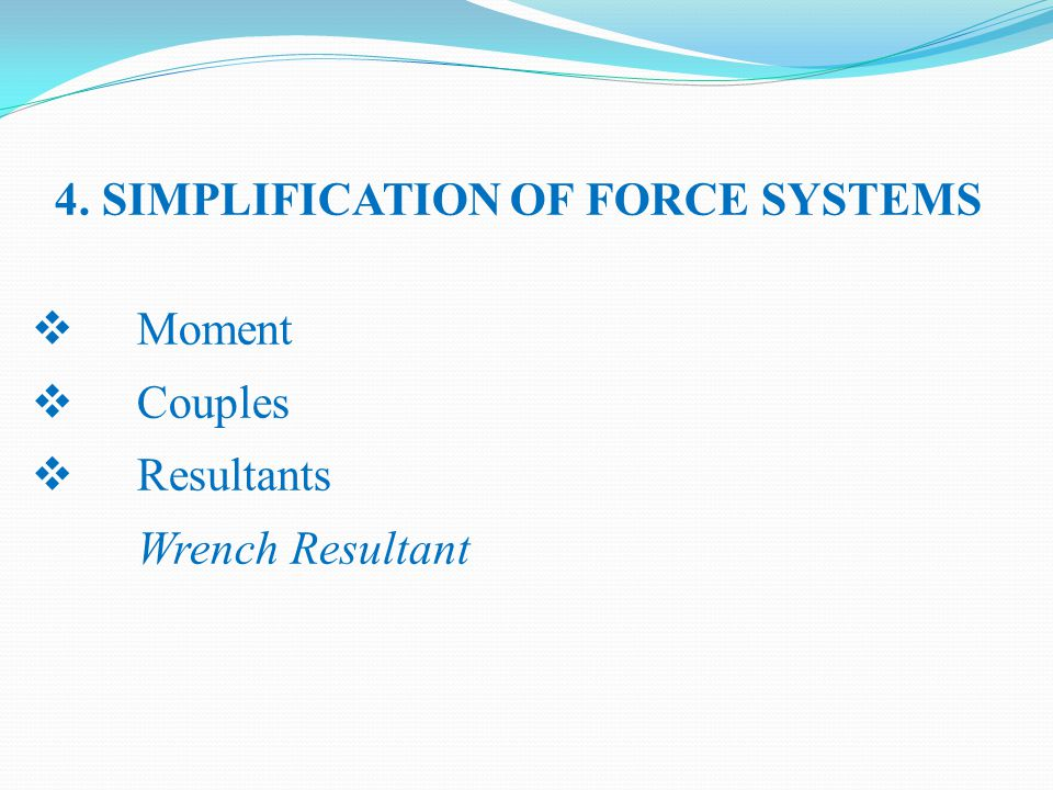 4. SIMPLIFICATION OF FORCE SYSTEMS  Moment  Couples  Resultants Wrench Resultant