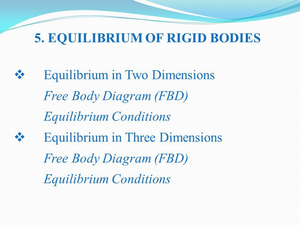 5. EQUILIBRIUM OF RIGID BODIES  Equilibrium in Two Dimensions Free Body Diagram (FBD) Equilibrium Conditions  Equilibrium in Three Dimensions Free B