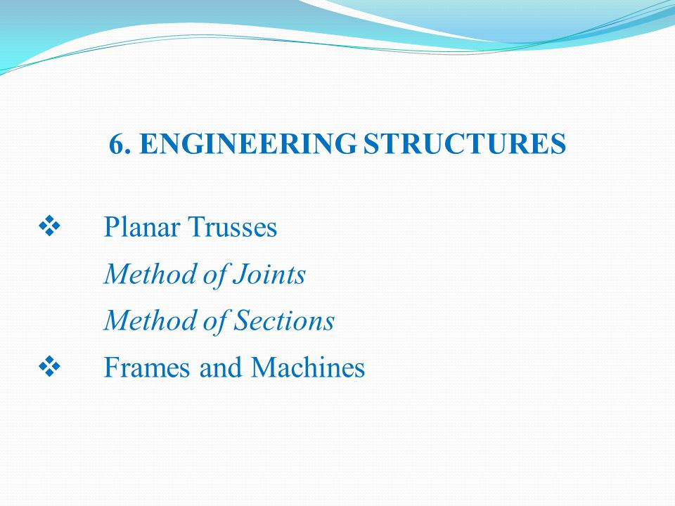 6. ENGINEERING STRUCTURES  Planar Trusses Method of Joints Method of Sections  Frames and Machines