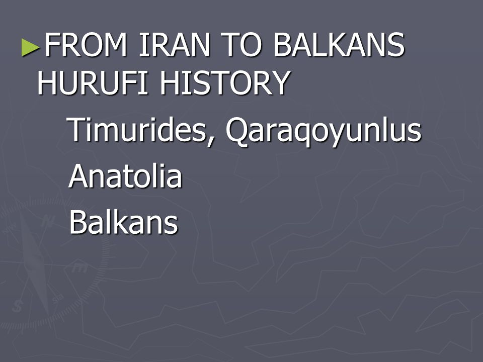 ► FROM IRAN TO BALKANS HURUFI HISTORY Timurides, Qaraqoyunlus Anatolia Anatolia Balkans Balkans