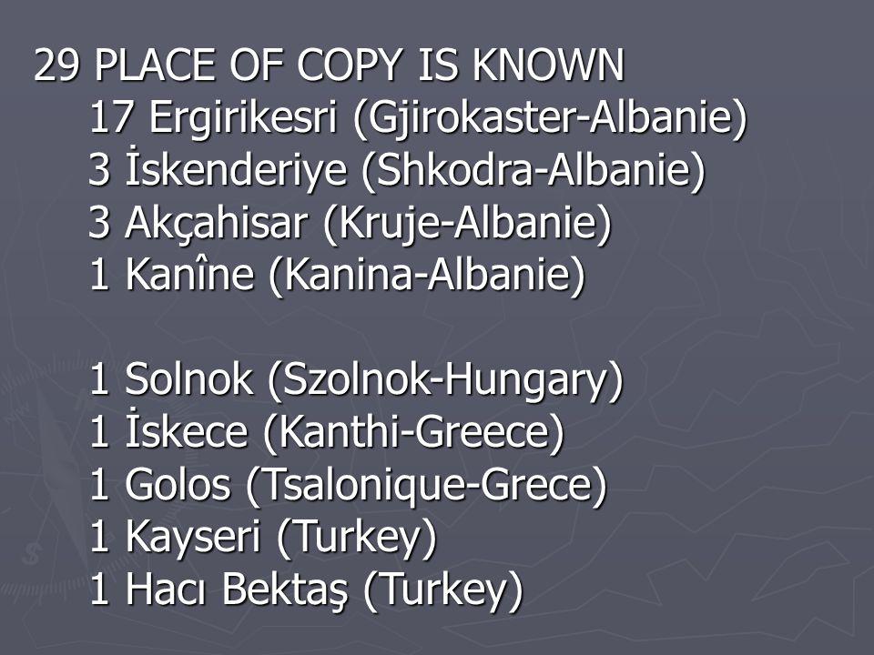 29 PLACE OF COPY IS KNOWN 17 Ergirikesri (Gjirokaster-Albanie) 17 Ergirikesri (Gjirokaster-Albanie) 3 İskenderiye (Shkodra-Albanie) 3 İskenderiye (Shkodra-Albanie) 3 Akçahisar (Kruje-Albanie) 3 Akçahisar (Kruje-Albanie) 1 Kanîne (Kanina-Albanie) 1 Kanîne (Kanina-Albanie) 1 Solnok (Szolnok-Hungary) 1 Solnok (Szolnok-Hungary) 1 İskece (Kanthi-Greece) 1 İskece (Kanthi-Greece) 1 Golos (Tsalonique-Grece) 1 Golos (Tsalonique-Grece) 1 Kayseri (Turkey) 1 Kayseri (Turkey) 1 Hacı Bektaş (Turkey) 1 Hacı Bektaş (Turkey)