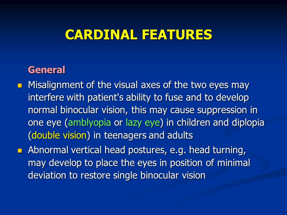 CARDINAL FEATURES General Misalignment of the visual axes of the two eyes may interfere with patient's ability to fuse and to develop normal binocular