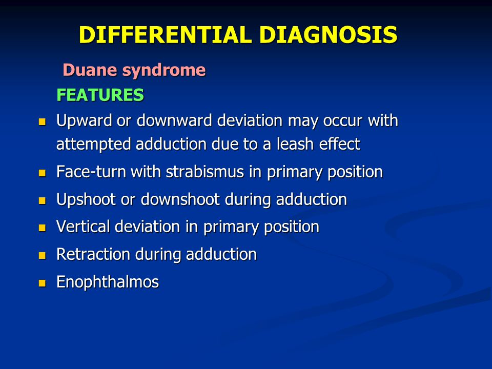 DIFFERENTIAL DIAGNOSIS Duane syndrome Duane syndromeFEATURES Upward or downward deviation may occur with attempted adduction due to a leash effect Upw