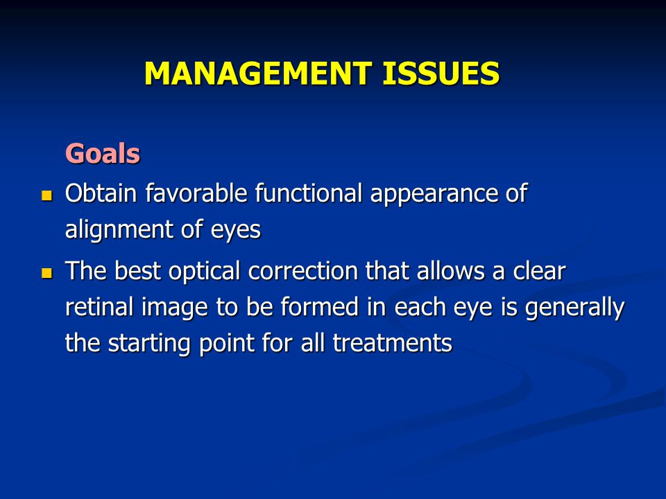 MANAGEMENT ISSUES Goals Obtain favorable functional appearance of alignment of eyes Obtain favorable functional appearance of alignment of eyes The be