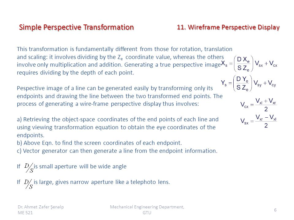 Simple Perspective Transformation This transformation is fundamentally different from those for rotation, translation and scaling: it involves dividing by the Z e coordinate value, whereas the others involve only multiplication and addition.
