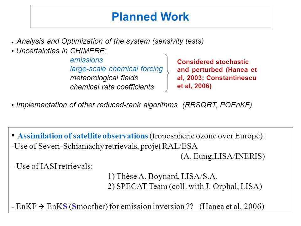 Planned Work ● Analysis and Optimization of the system (sensivity tests) Uncertainties in CHIMERE: emissions large-scale chemical forcing meteorological fields chemical rate coefficients Implementation of other reduced-rank algorithms (RRSQRT, POEnKF) Considered stochastic and perturbed (Hanea et al, 2003; Constantinescu et al, 2006) ▪ Assimilation of satellite observations (tropospheric ozone over Europe): -Use of Severi-Schiamachy retrievals, projet RAL/ESA (A.
