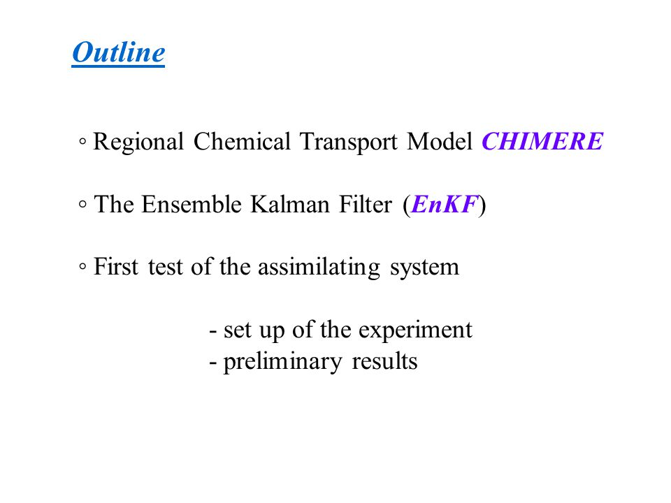 Outline ◦ Regional Chemical Transport Model CHIMERE ◦ The Ensemble Kalman Filter (EnKF) ◦ First test of the assimilating system - set up of the experiment - preliminary results